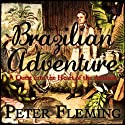 Brazilian Adventure: A Quest into the Heart of the Amazon (       UNABRIDGED) by Peter Fleming Narrated by William Gaminara