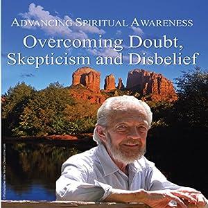 Advancing Spiritual Awareness: Overcoming Doubt, Skepticism, and Disbelief | [David R. Hawkins]