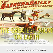 The Greatest Show on Earth: The History of the Ringling Bros. and Barnum & Bailey Circus (       UNABRIDGED) by Charles River Editors Narrated by Johanna Oosterwyk