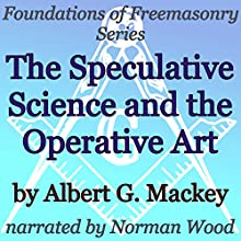The Speculative Science and the Operative Art: Foundations of Freemasonry Series (       UNABRIDGED) by Albert G. Mackey Narrated by Norman Wood