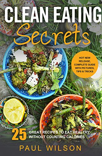Clean Eating Secrets: 25 Great Recipes To Eat Healthy Without Counting Calories by Paul Wilson