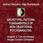 Can Archetypal Images Contain Chimeras?: Archetypal Pattern: Fundamentals of Non-Traditional Psychoanalysis, Book 2 | Andrey Davydov,Olga Skorbatyuk