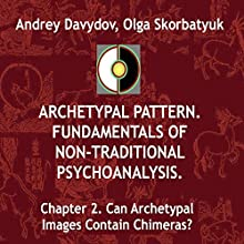 Can Archetypal Images Contain Chimeras?: Archetypal Pattern: Fundamentals of Non-Traditional Psychoanalysis, Book 2 Audiobook by Andrey Davydov, Olga Skorbatyuk Narrated by Robin Gabrielli