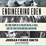 Engineering Eden: The True Story of a Violent Death, a Trial, and the Fight over Controlling Nature | Jordan Fisher Smith