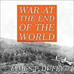 War at the End of the World: Douglas MacArthur and the Forgotten Fight for New Guinea 1942-1945 | James P. Duffy