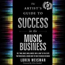 "The Artist's Guide to Success in the Music Business (2nd edition): The ""Who, What, When, Where, Why & How"" of the Steps That Musicians & Bands Have to Take to Succeed in Music (       UNABRIDGED) by Loren Weisman Narrated by Loren Weisman"