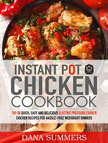 Instant Pot Chicken Cookbook: Top 30 Quick, Easy and Delicious  Electric Pressure Cooker Chicken Recipes  for Hassle-Free Weeknight Dinners by Dana Summers