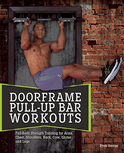 Door Frame Pull-up Bar Workouts: Full Body Strength Training for Arms, Chest, Shoulders, Back, Core, Glutes and Legs