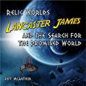Relic Worlds - Lancaster James & the Search for the Promised World (Volume 1) Audiobook by Jeff McArthur Narrated by Jon Ryan