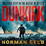 Dunkirk: The Complete Story of the First Step in the Defeat of Hitler   Norman Gelb
