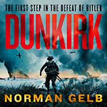 Dunkirk: The Complete Story of the First Step in the Defeat of Hitler Audiobook by Norman Gelb Narrated by Malcolm Hillgartner