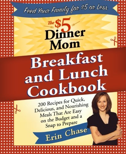 The $5 Dinner Mom Breakfast And Lunch Cookbook: 200 Recipes For Quick, Delicious, And Nourishing Meals That Are Easy On The Budget And A Snap To Prepare front-950673