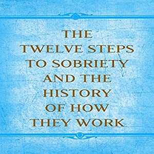 The Twelve Steps to Sobriety and the History of How it Works Audiobook