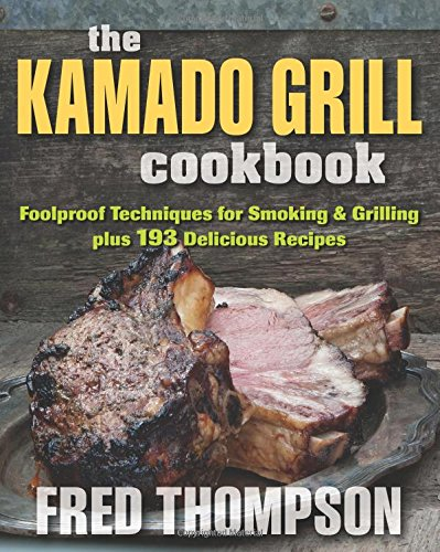 The Kamado Grill Cookbook: Foolproof Techniques For Smoking & Grilling Plus 193 Delicious Recipes