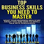 Top Business Skills You Need to Master: What Your Business Skills Say About You and How to Small Talk into Persuasion | Thomas Eriksson