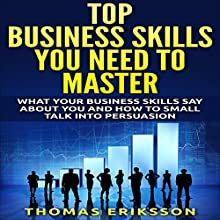 Top Business Skills You Need to Master: What Your Business Skills Say About You and How to Small Talk into Persuasion (       UNABRIDGED) by Thomas Eriksson Narrated by Chris Koprowski