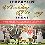 Important Wedding Planning Ideas: Prepare Yourself for Every Aspect of Your Wedding to Ensure That Your Day Is Perfect   Wendy Elkins-Hall