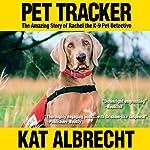 Pet Tracker: The Amazing Story of Rachel the K-9 Pet Detective | Kat Albrecht