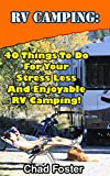 RV Camping: 40 Things To Do For Your Stress Less And Enjoyable RV Camping!: (rving full time, rv living, how to live in a car, how to live in a car van ... rv camping secrets, rv camping tips Book 2)