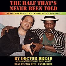 The Half That's Never Been Told: The Real-Life Reggae Adventures of Doctor Dread (       UNABRIDGED) by Doctor Dread Narrated by Cary Hite