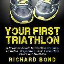 Your First Triathlon: A Beginners Guide to Triathlon Training, Triathlon Preparation and Completing Your First Triathlon Audiobook by Richard Bond Narrated by Sam Scholl