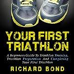 Your First Triathlon: A Beginners Guide to Triathlon Training, Triathlon Preparation and Completing Your First Triathlon | Richard Bond