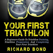 Your First Triathlon: A Beginners Guide to Triathlon Training, Triathlon Preparation and Completing Your First Triathlon (       UNABRIDGED) by Richard Bond Narrated by Sam Scholl