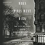 When Paris Went Dark: The City of Light under German Occupation, 1940-1944 | Ronald C. Rosbottom