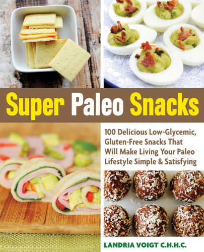 Super Paleo Snacks: 100 Delicious Gluten-Free Snacks That Will Make Living Your Paleo Lifestyle Simple & Satisfying by Landria Voigt