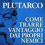 Come trarre vantaggio dai propri nemici |  Plutarco