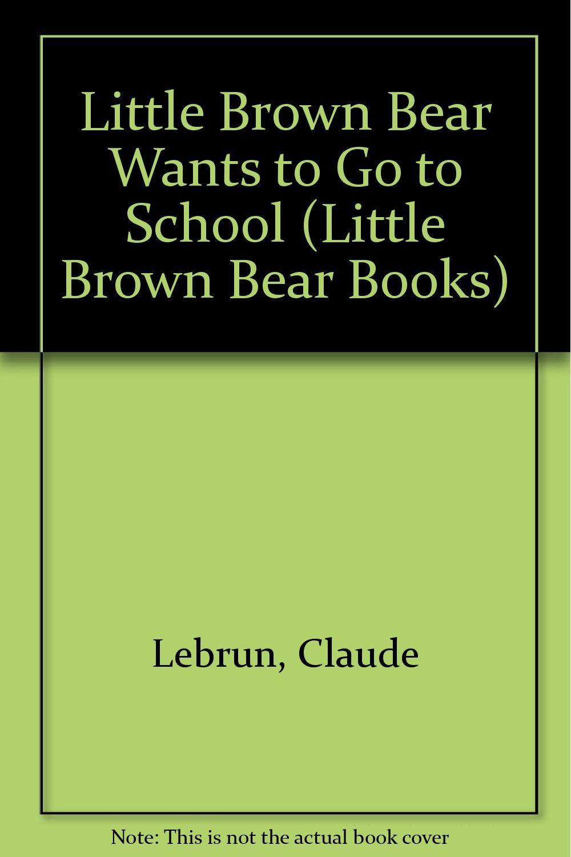 Little Brown Bear Wants To Go School Little Books
