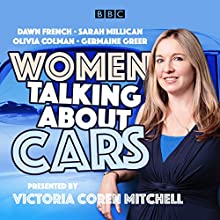 Women Talking About Cars Radio/TV Program by Victoria Coren Mitchell Narrated by Victoria Coren Mitchell, Dawn French, Germaine Greer, Olivia Colman, Sarah Millican