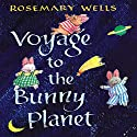 Voyage to the Bunny Planet Audiobook by Rosemary Wells Narrated by Maggie Gyllenhaal