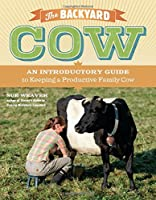 The Backyard Cow: An Introductory Guide to Keeping Productive Pet Cows
