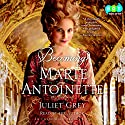 Becoming Marie Antoinette: A Novel Audiobook by Juliet Grey Narrated by Juliet Grey