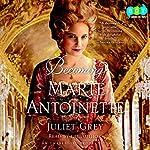Becoming Marie Antoinette: A Novel | Juliet Grey
