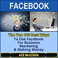 Facebook: The Top 100 Best Ways to Use Facebook for Business, Marketing, & Making Money (       UNABRIDGED) by Ace McCloud Narrated by Joshua Mackey
