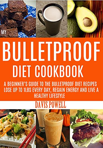 MY BULLETPROOF DIET COOKBOOK: A Beginner's Guide to the Bulletproof Diet Recipes: To Help You Lose Up to 1 Lbs every day, Regain Energy and Live a Healthy Lifestyle. by DAVIS POWELL