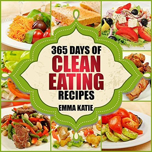 Clean Eating: 365 Days of Clean Eating Recipes (Clean Eating, Clean Eating Cookbook, Clean Eating Recipes, Clean Eating Diet, Healthy Recipes, For Living Wellness and Weigh loss, Eat Clean Diet Book by Emma Katie