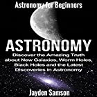 Astronomy: Astronomy for Beginners: Discover the Amazing Truth about New Galaxies, Worm Holes, Black Holes and the Latest Discoveries in Astronomy Hörbuch von Jayden Samson Gesprochen von: Becky White