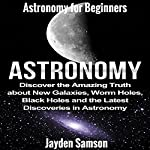 Astronomy: Astronomy for Beginners: Discover the Amazing Truth about New Galaxies, Worm Holes, Black Holes and the Latest Discoveries in Astronomy | Jayden Samson