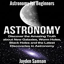 Astronomy: Astronomy for Beginners: Discover the Amazing Truth about New Galaxies, Worm Holes, Black Holes and the Latest Discoveries in Astronomy Audiobook by Jayden Samson Narrated by Becky White