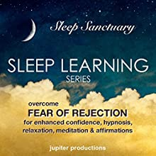 Overcome Fear of Rejection, for Enhanced Confidence: Sleep Learning, Hypnosis, Relaxation, Meditation & Affirmations Speech by  Jupiter Productions Narrated by Anna Thompson