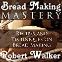 Bread Making Mastery: Recipes and Techniques on Bread Making Audiobook by Robert Walker Narrated by K. C. Cowan