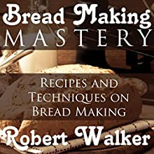 Bread Making Mastery: Recipes and Techniques on Bread Making (       UNABRIDGED) by Robert Walker Narrated by K. C. Cowan