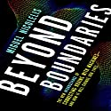 Beyond Boundaries: The New Neuroscience of Connecting Brains with Machines - and How It Will Change Our Lives (       UNABRIDGED) by Miguel Nicolelis Narrated by Patrick Egan