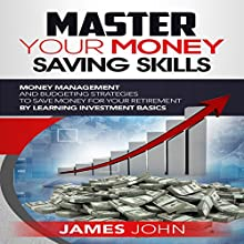 Master Your Money Saving Skills: Money Management and Budgeting Strategies to Save Money for Your Retirement by Learning Investment Basics | Livre audio Auteur(s) : James John Narrateur(s) : Stan Holden