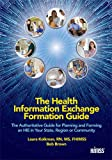 The Health Information Exchange Formation Guide: The Authoritative Guide for Planning and Forming an HIE in Your State, Region or Community (HIMSS Book Series)