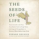 The Seeds of Life: From Aristotle to da Vinci, from Sharks' Teeth to Frogs' Pants, the Long and Strange Quest to Discover Where Babies Come From | Edward Dolnick