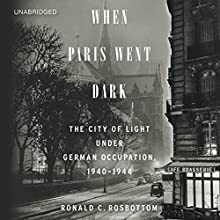When Paris Went Dark: The City of Light under German Occupation, 1940-1944 (       UNABRIDGED) by Ronald C. Rosbottom Narrated by Malcolm Hillgartner